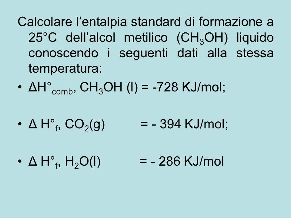 Calcolare l'entalpia standard di formazione a 25°C dell'alcol metilico (CH 3 OH) liquido conoscendo i seguenti dati alla stessa temperatura: ΔH° comb,
