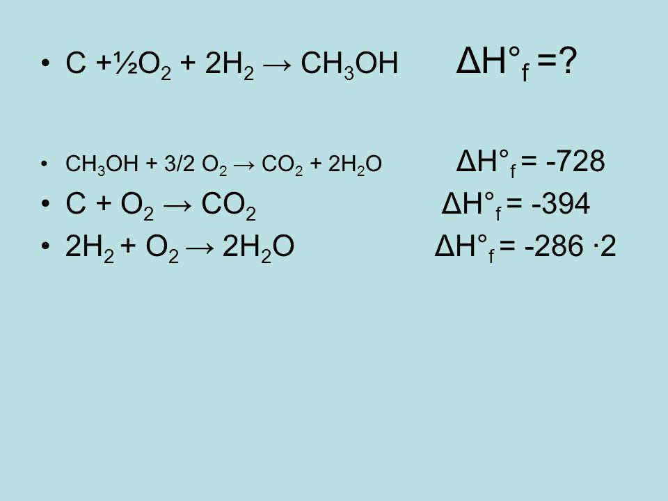 C +½O 2 + 2H 2 → CH 3 OH ΔH° f =? CH 3 OH + 3/2 O 2 → CO 2 + 2H 2 O ΔH° f = -728 C + O 2 → CO 2 ΔH° f = -394 2H 2 + O 2 → 2H 2 O ΔH° f = -286 ·2