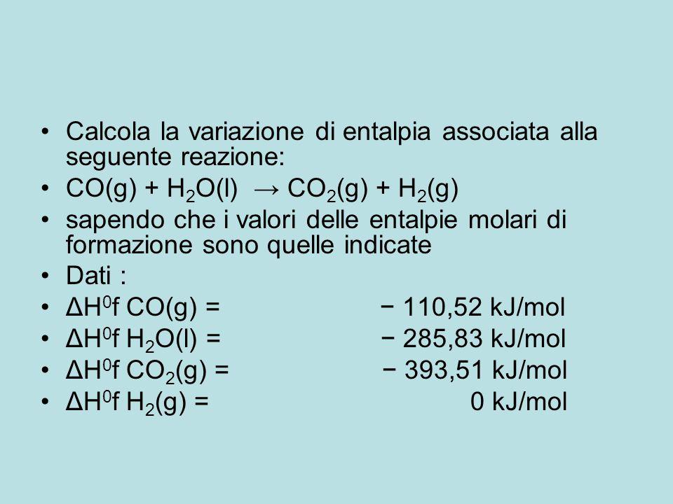 Calcola la variazione di entalpia associata alla seguente reazione: CO(g) + H 2 O(l) → CO 2 (g) + H 2 (g) sapendo che i valori delle entalpie molari d
