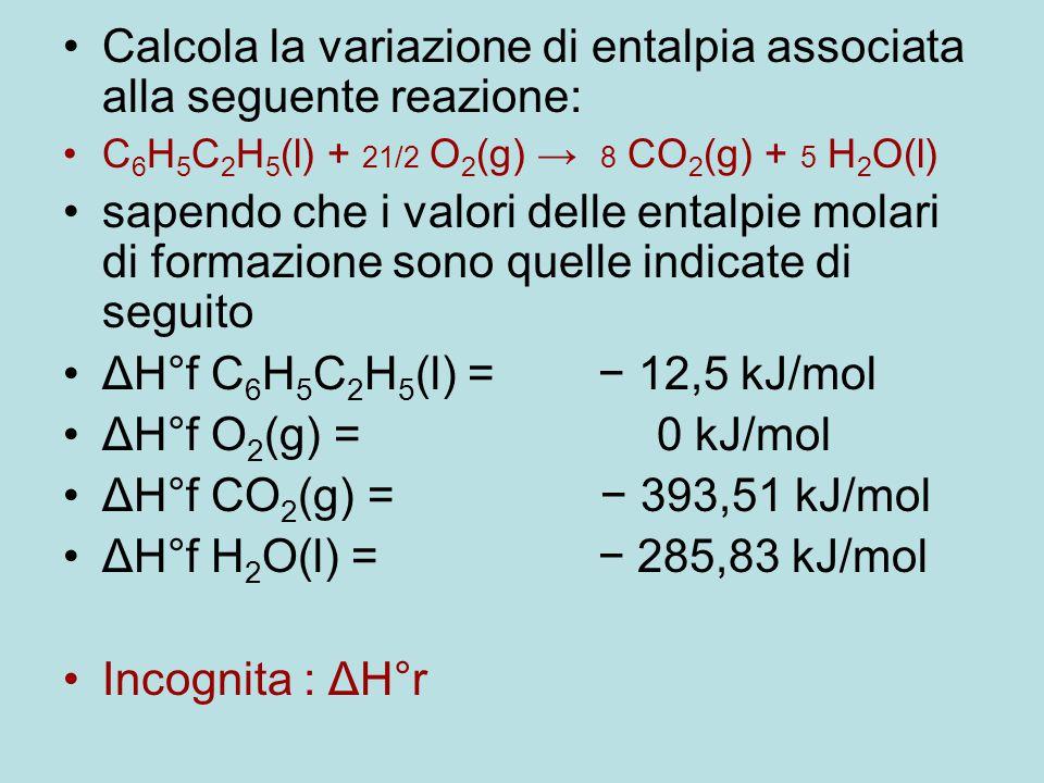 Calcola la variazione di entalpia associata alla seguente reazione: C 6 H 5 C 2 H 5 (l) + 21/2 O 2 (g) → 8 CO 2 (g) + 5 H 2 O(l) sapendo che i valori