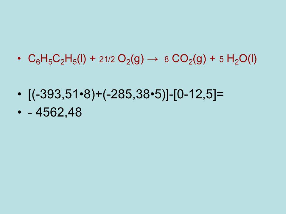 C 6 H 5 C 2 H 5 (l) + 21/2 O 2 (g) → 8 CO 2 (g) + 5 H 2 O(l) [(-393,518)+(-285,385)]-[0-12,5]= - 4562,48