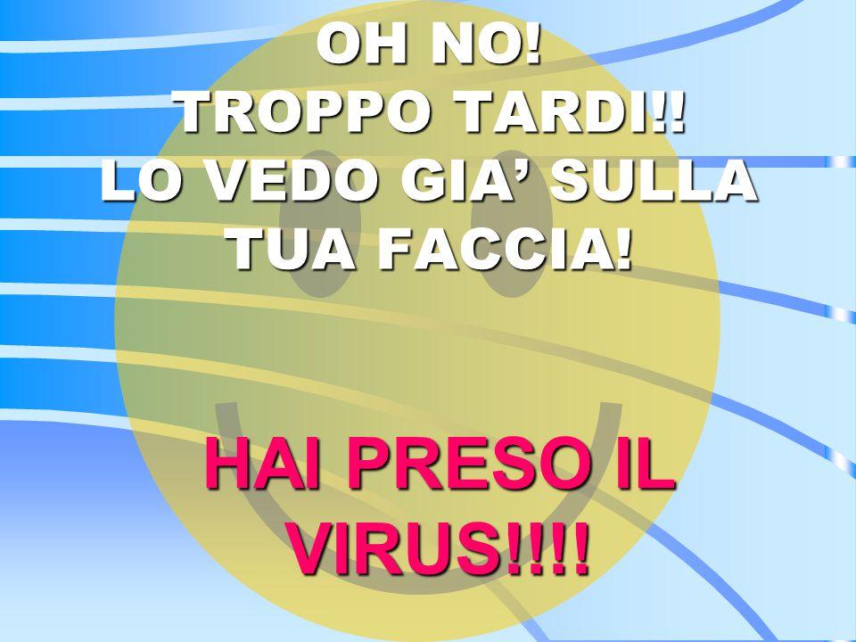 OH NO! TROPPO TARDI!! LO VEDO GIA' SULLA TUA FACCIA! HAI PRESO IL VIRUS!!!!