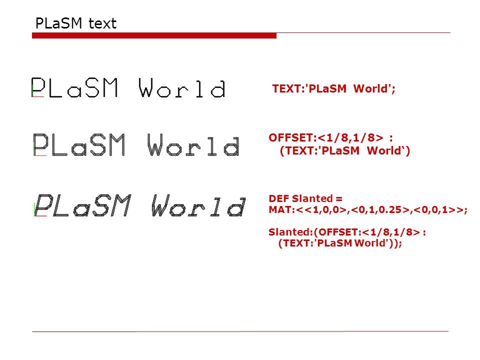 PLaSM text TEXT:'PLaSM World'; OFFSET: : (TEXT:'PLaSM World') DEF Slanted = MAT:,, >; Slanted:(OFFSET: : (TEXT:'PLaSM World'));