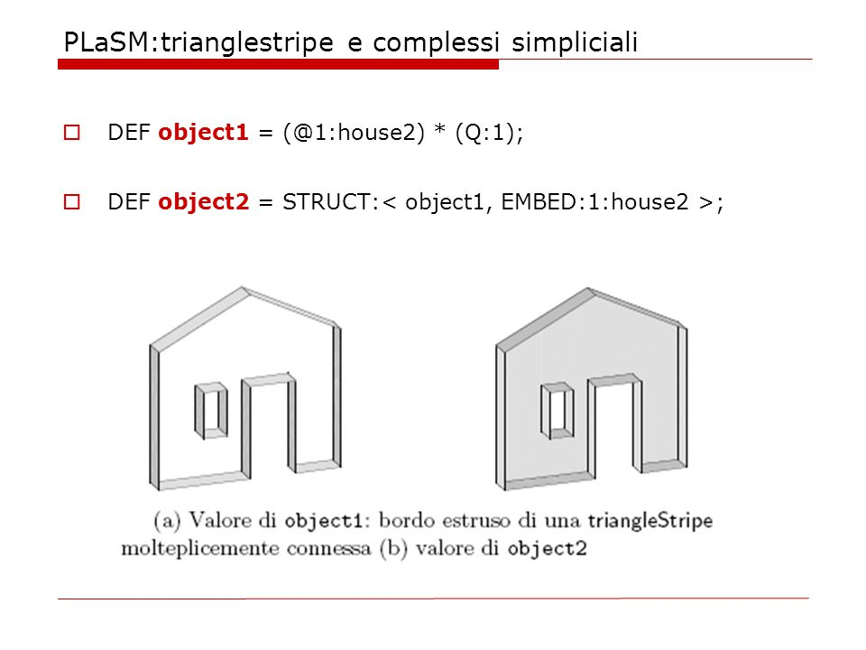 PLaSM:trianglestripe e complessi simpliciali  DEF object1 = (@1:house2) * (Q:1);  DEF object2 = STRUCT: ;