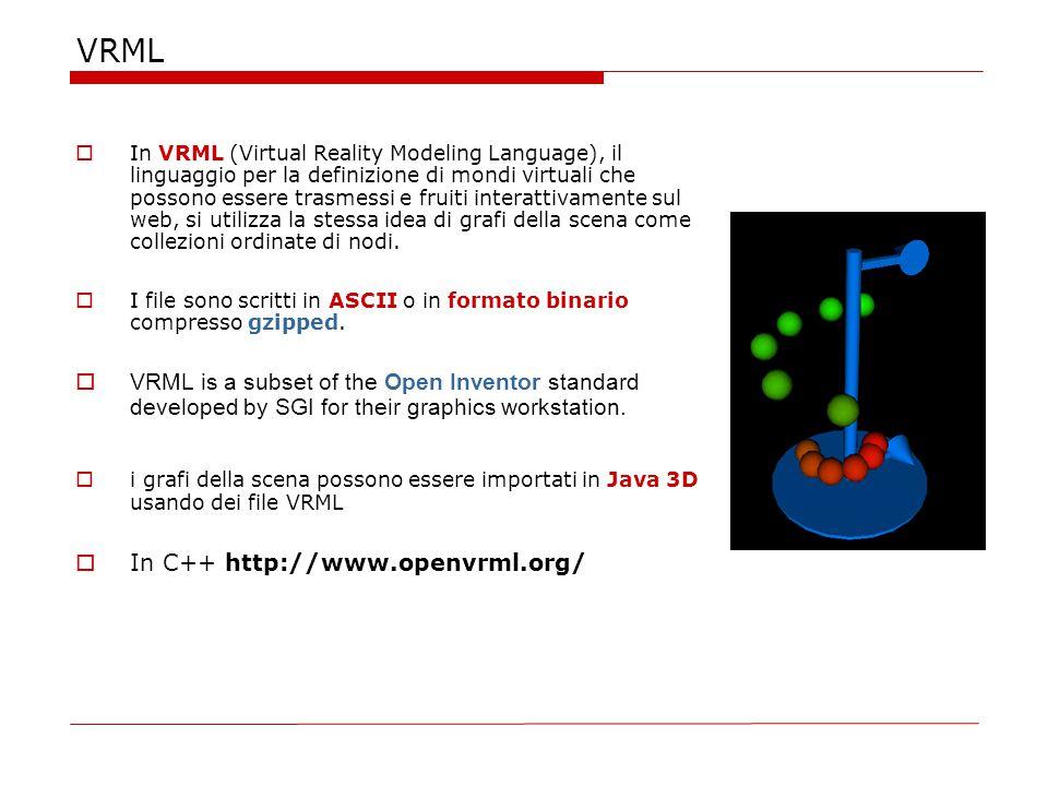 VRML  In VRML (Virtual Reality Modeling Language), il linguaggio per la definizione di mondi virtuali che possono essere trasmessi e fruiti interattivamente sul web, si utilizza la stessa idea di grafi della scena come collezioni ordinate di nodi.