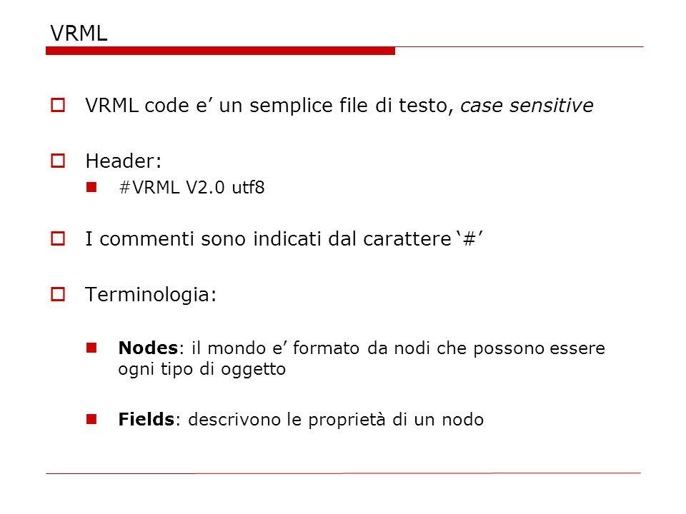 VRML  VRML code e' un semplice file di testo, case sensitive  Header: #VRML V2.0 utf8  I commenti sono indicati dal carattere '#'  Terminologia: Nodes: il mondo e' formato da nodi che possono essere ogni tipo di oggetto Fields: descrivono le proprietà di un nodo