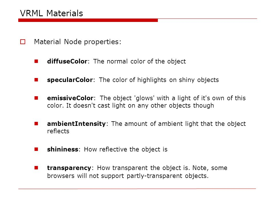 VRML Materials  Material Node properties: diffuseColor: The normal color of the object specularColor: The color of highlights on shiny objects emissiveColor: The object glows with a light of it s own of this color.