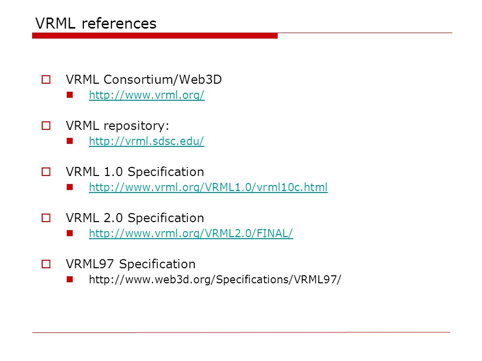 VRML references  VRML Consortium/Web3D http://www.vrml.org/  VRML repository: http://vrml.sdsc.edu/  VRML 1.0 Specification http://www.vrml.org/VRML1.0/vrml10c.html  VRML 2.0 Specification http://www.vrml.org/VRML2.0/FINAL/  VRML97 Specification http://www.web3d.org/Specifications/VRML97/