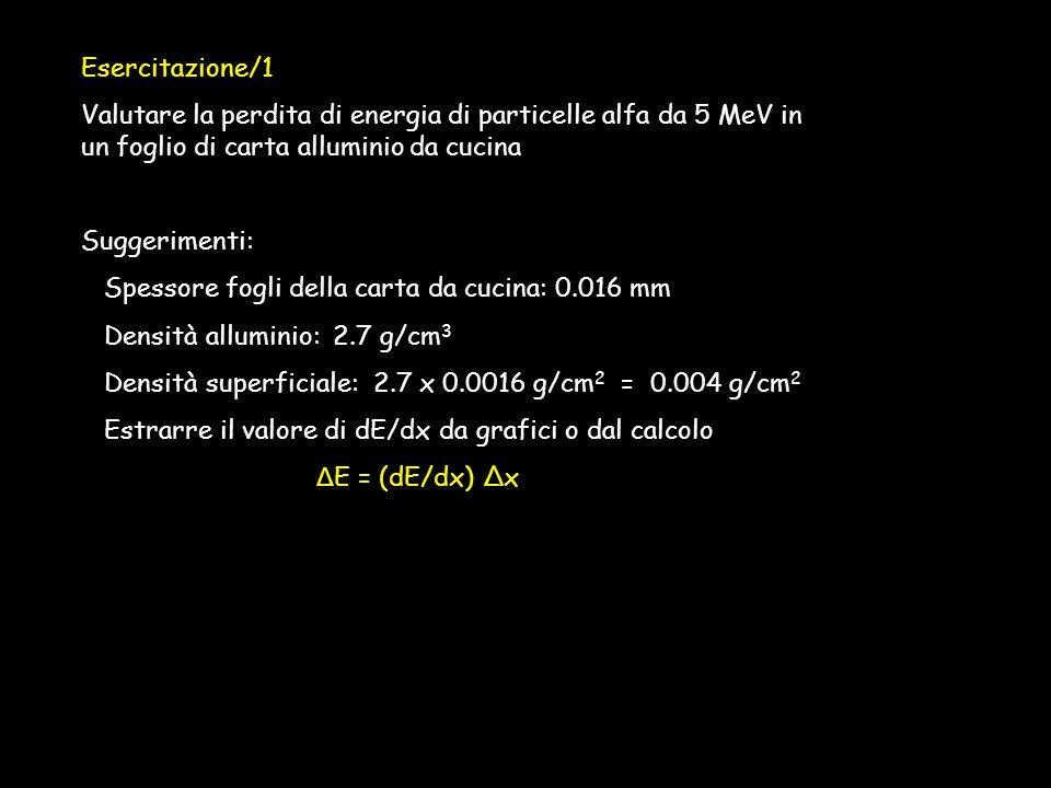 Esercitazione/1 Valutare la perdita di energia di particelle alfa da 5 MeV in un foglio di carta alluminio da cucina Suggerimenti: Spessore fogli della carta da cucina: 0.016 mm Densità alluminio: 2.7 g/cm 3 Densità superficiale: 2.7 x 0.0016 g/cm 2 = 0.004 g/cm 2 Estrarre il valore di dE/dx da grafici o dal calcolo Δ E = (dE/dx) Δx
