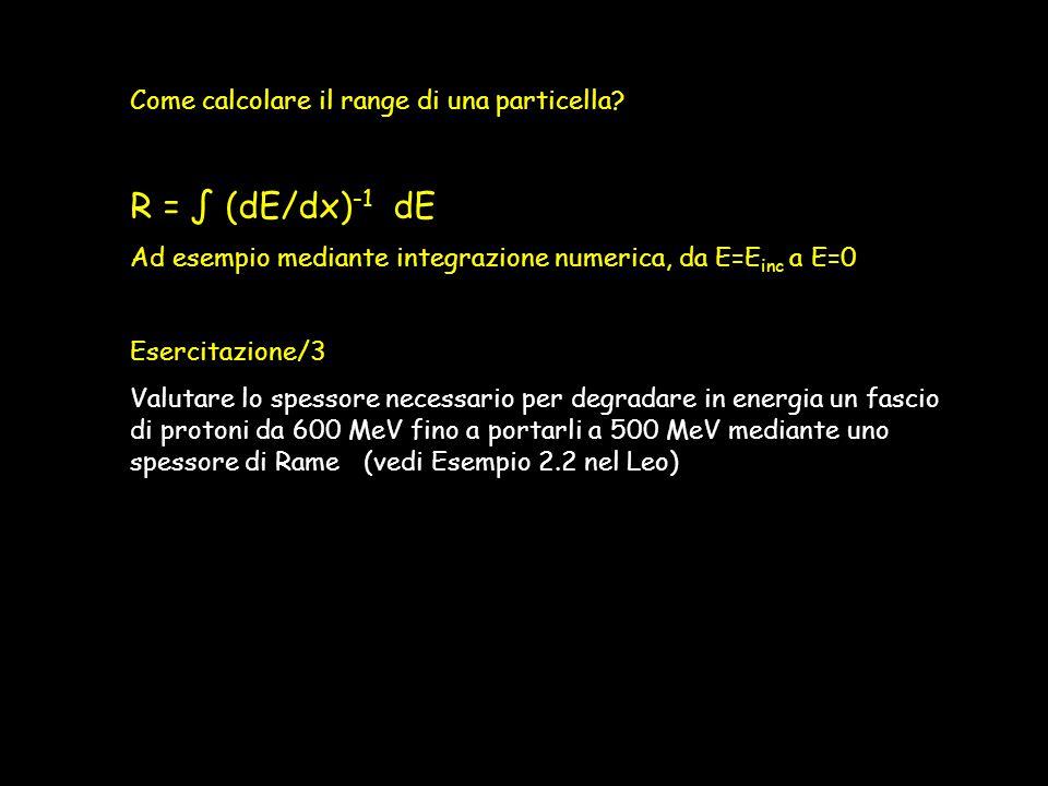Come calcolare il range di una particella? R = ∫ (dE/dx) -1 dE Ad esempio mediante integrazione numerica, da E=E inc a E=0 Esercitazione/3 Valutare lo