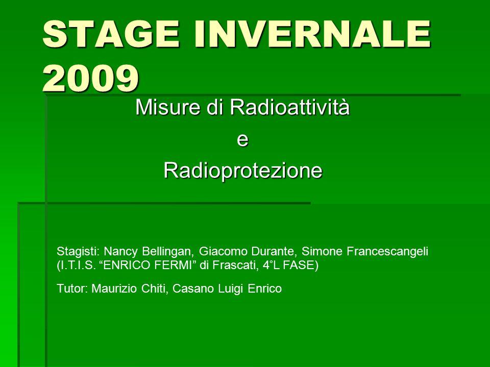 STAGE INVERNALE 2009 Misure di Radioattività eRadioprotezione Stagisti: Nancy Bellingan, Giacomo Durante, Simone Francescangeli (I.T.I.S.