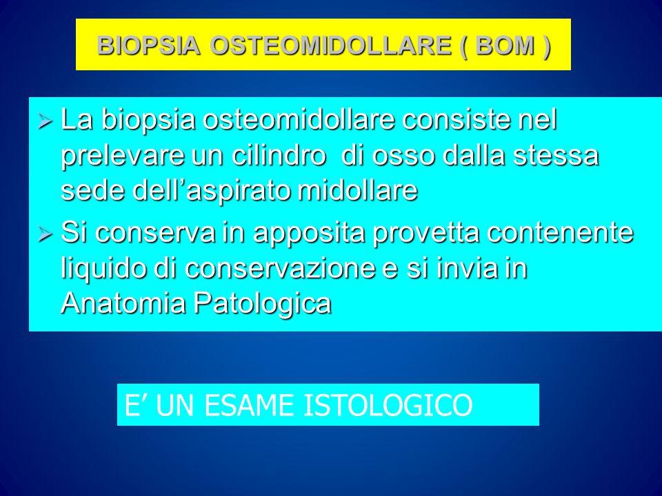 BIOPSIA OSTEOMIDOLLARE ( BOM )  La biopsia osteomidollare consiste nel prelevare un cilindro di osso dalla stessa sede dell'aspirato midollare  Si conserva in apposita provetta contenente liquido di conservazione e si invia in Anatomia Patologica E' UN ESAME ISTOLOGICO