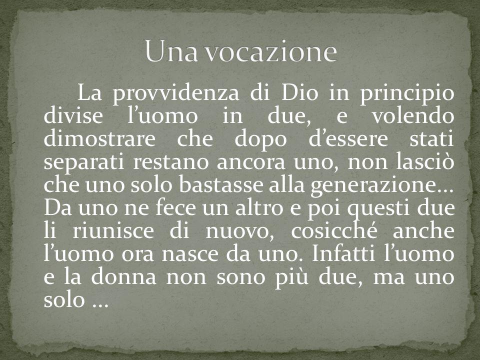 La provvidenza di Dio in principio divise l'uomo in due, e volendo dimostrare che dopo d'essere stati separati restano ancora uno, non lasciò che uno