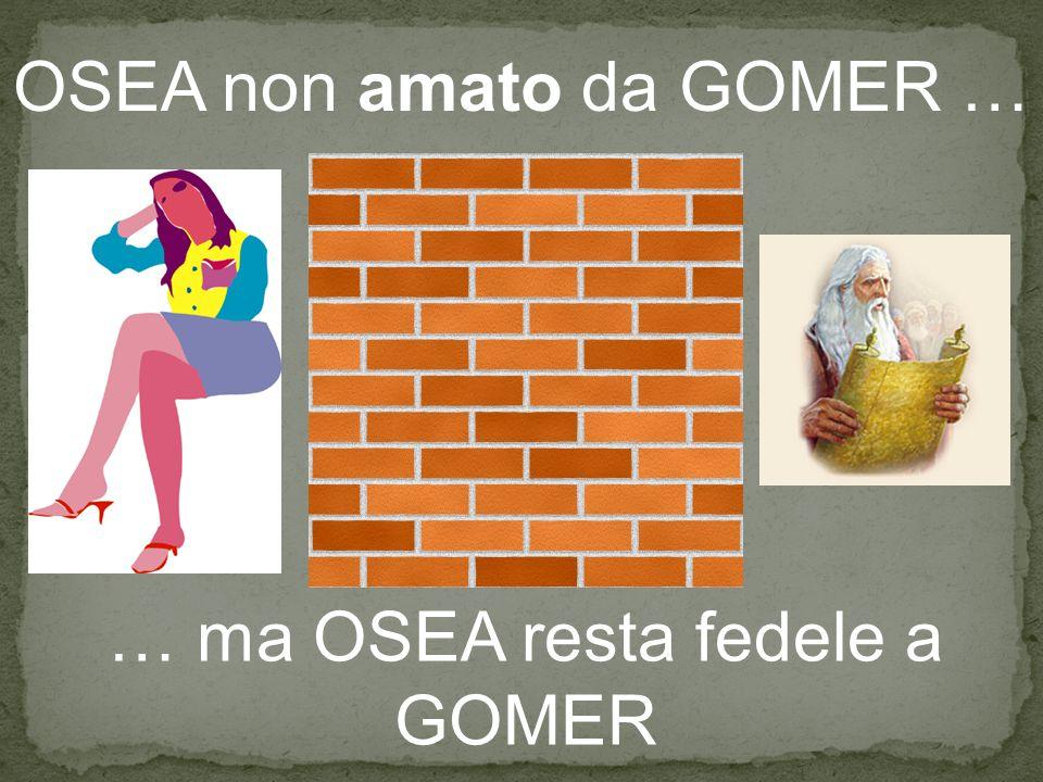 OSEA non amato da GOMER … … ma OSEA resta fedele a GOMER