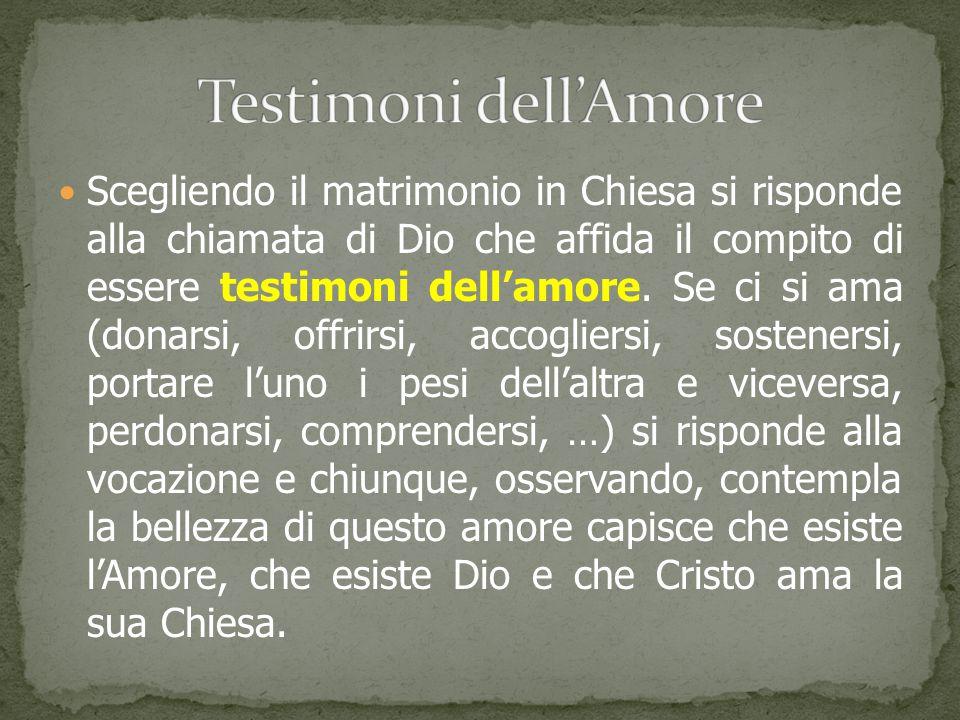 Scegliendo il matrimonio in Chiesa si risponde alla chiamata di Dio che affida il compito di essere testimoni dell'amore. Se ci si ama (donarsi, offri