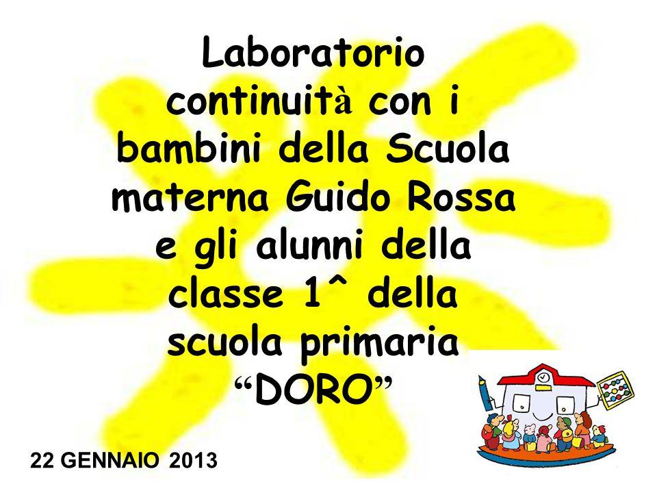Laboratorio continuit à con i bambini della Scuola materna Guido Rossa e gli alunni della classe 1^ della scuola primaria DORO 22 GENNAIO 2013