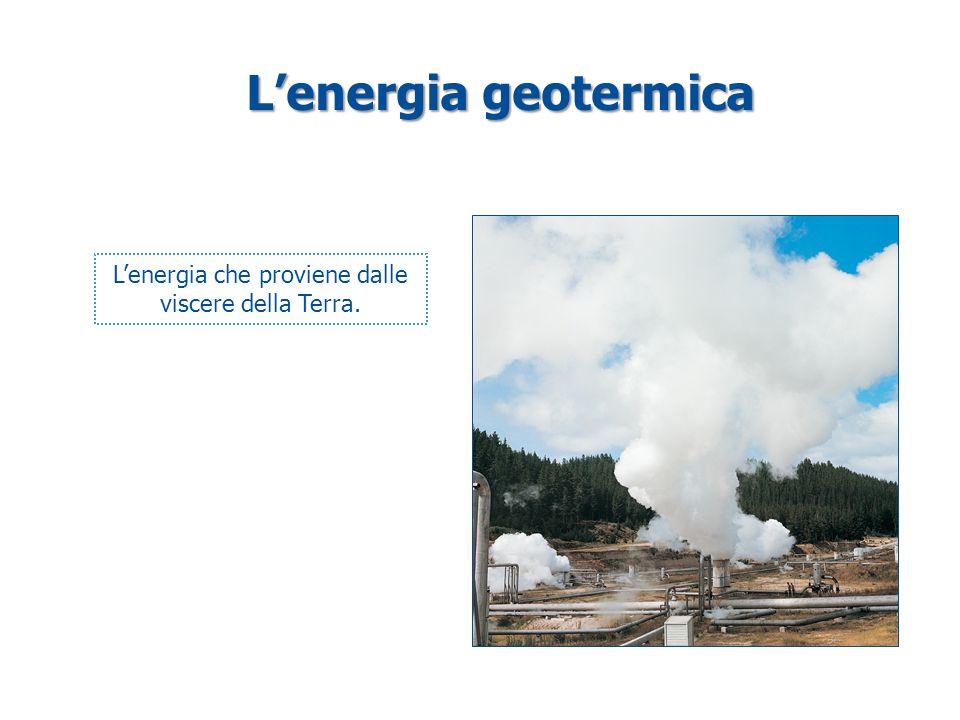 L'energia geotermica L'energia che proviene dalle viscere della Terra.