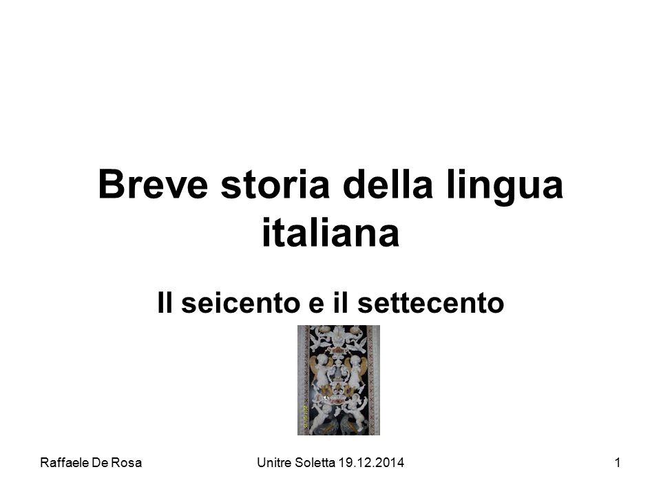 Raffaele De RosaUnitre Soletta 19.12.20141 Breve storia della lingua italiana Il seicento e il settecento