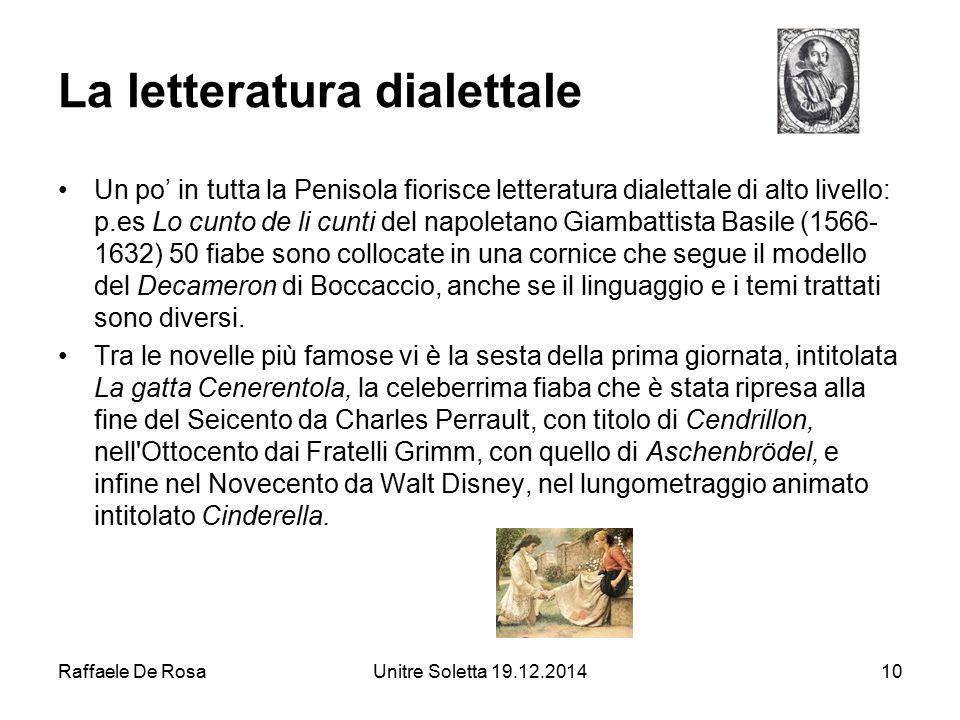 Raffaele De RosaUnitre Soletta 19.12.201410 La letteratura dialettale Un po' in tutta la Penisola fiorisce letteratura dialettale di alto livello: p.e