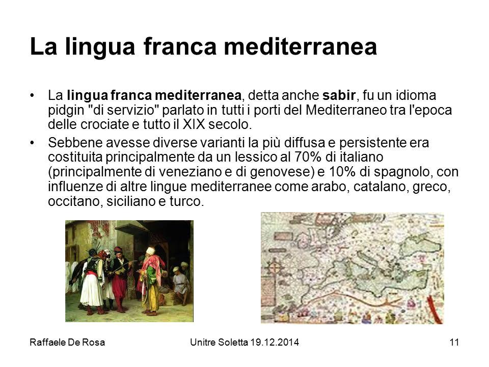 Raffaele De RosaUnitre Soletta 19.12.201411 La lingua franca mediterranea La lingua franca mediterranea, detta anche sabir, fu un idioma pidgin
