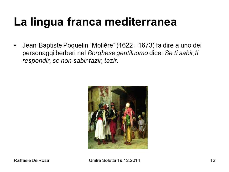 """Raffaele De RosaUnitre Soletta 19.12.201412 La lingua franca mediterranea Jean-Baptiste Poquelin """"Molière"""" (1622 –1673) fa dire a uno dei personaggi b"""