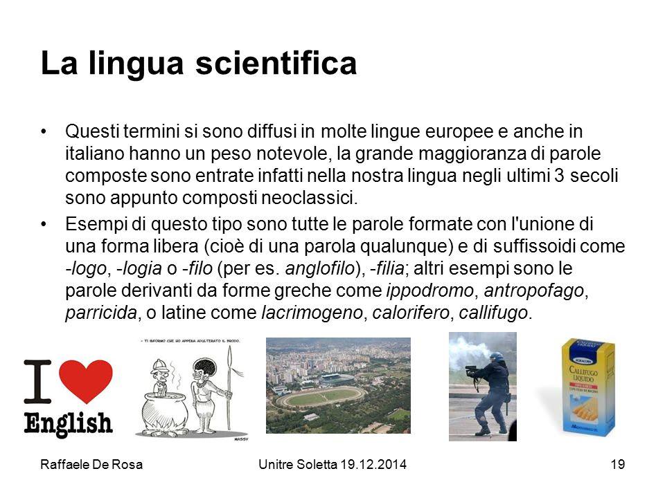 Raffaele De RosaUnitre Soletta 19.12.201419 La lingua scientifica Questi termini si sono diffusi in molte lingue europee e anche in italiano hanno un