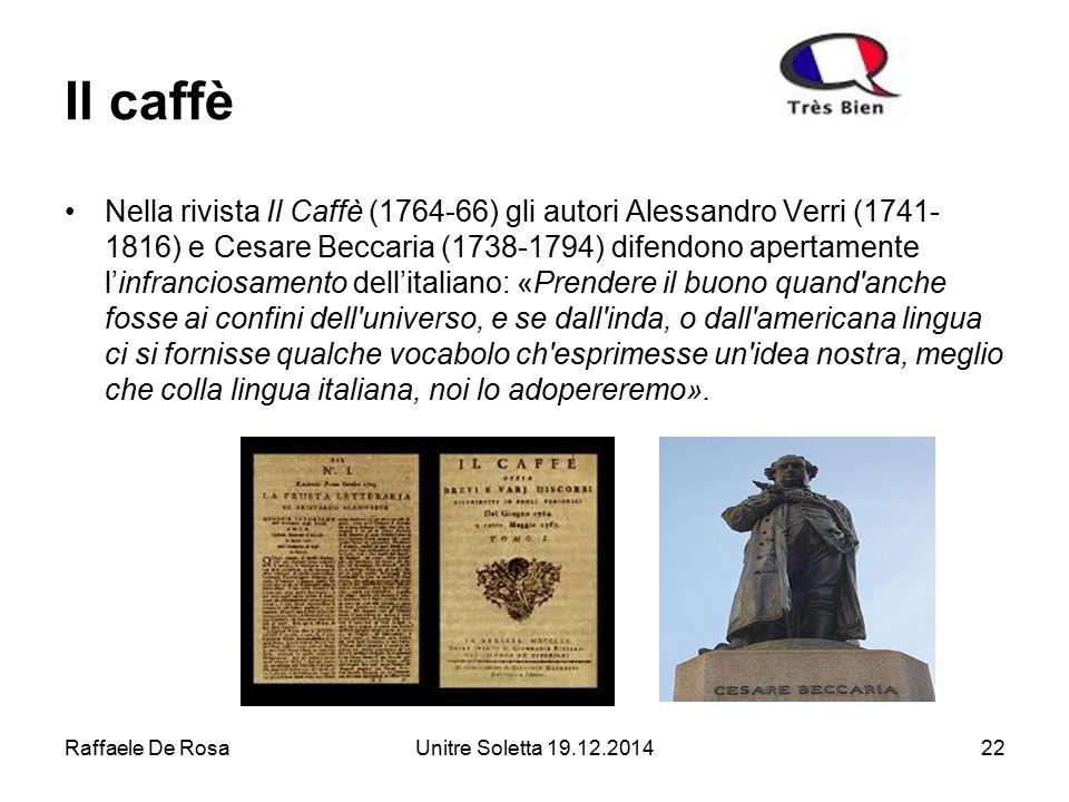 Raffaele De RosaUnitre Soletta 19.12.201422 Il caffè Nella rivista Il Caffè (1764-66) gli autori Alessandro Verri (1741- 1816) e Cesare Beccaria (1738
