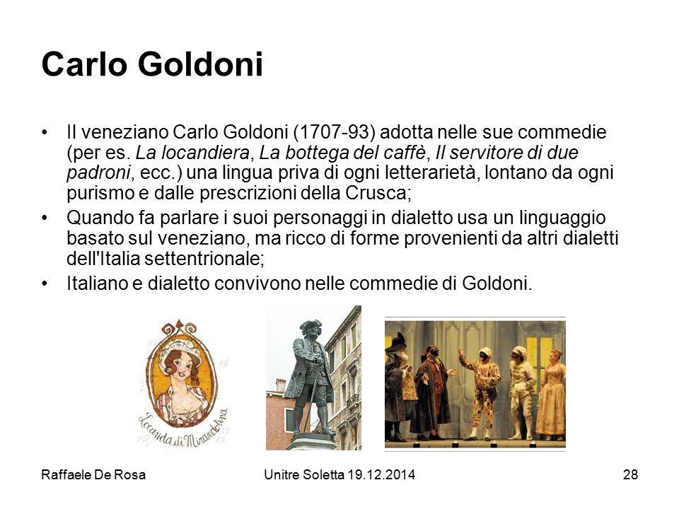 Raffaele De RosaUnitre Soletta 19.12.201428 Carlo Goldoni Il veneziano Carlo Goldoni (1707-93) adotta nelle sue commedie (per es. La locandiera, La bo