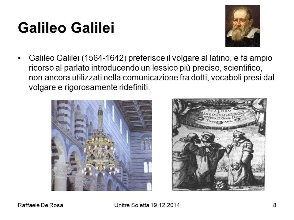 Raffaele De RosaUnitre Soletta 19.12.20148 Galileo Galilei Galileo Galilei (1564-1642) preferisce il volgare al latino, e fa ampio ricorso al parlato
