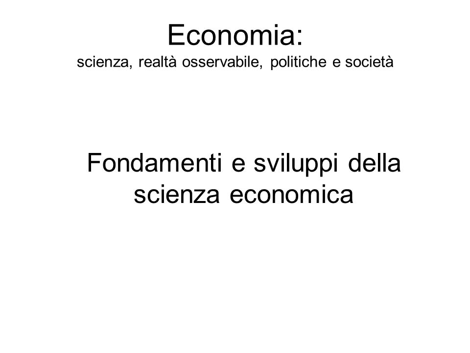 Economia: scienza, realtà osservabile, politiche e società Fondamenti e sviluppi della scienza economica