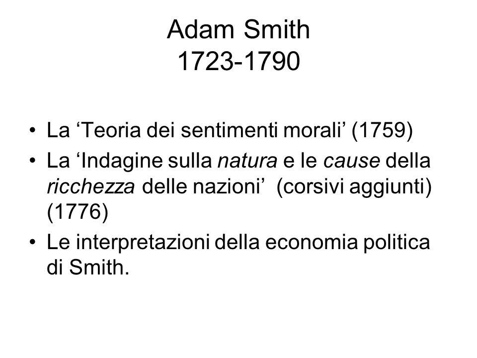 Adam Smith 1723-1790 La 'Teoria dei sentimenti morali' (1759) La 'Indagine sulla natura e le cause della ricchezza delle nazioni' (corsivi aggiunti) (1776) Le interpretazioni della economia politica di Smith.