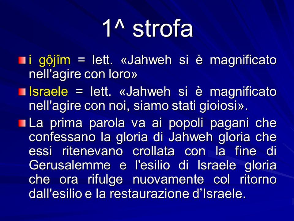1^ strofa i gộjîm = lett. «Jahweh si è magnificato nell'agire con loro» Israele = lett. «Jahweh si è magnificato nell'agire con noi, siamo stati gioio