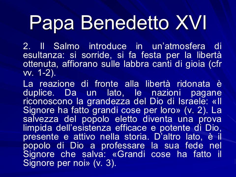 Papa Benedetto XVI 2. Il Salmo introduce in un'atmosfera di esultanza: si sorride, si fa festa per la libertà ottenuta, affiorano sulle labbra canti d