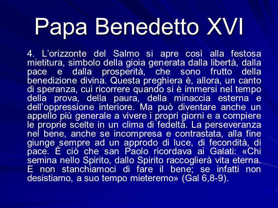 Papa Benedetto XVI 4. L'orizzonte del Salmo si apre così alla festosa mietitura, simbolo della gioia generata dalla libertà, dalla pace e dalla prospe