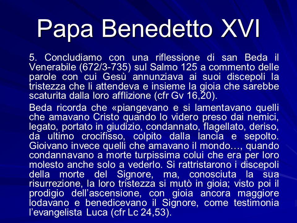 Papa Benedetto XVI 5. Concludiamo con una riflessione di san Beda il Venerabile (672/3-735) sul Salmo 125 a commento delle parole con cui Gesù annunzi