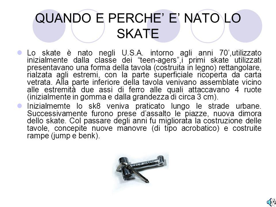 """QUANDO E PERCHE' E' NATO LO SKATE Lo skate è nato negli U.S.A. intorno agli anni 70',utilizzato inizialmente dalla classe dei """"teen-agers"""",i primi ska"""