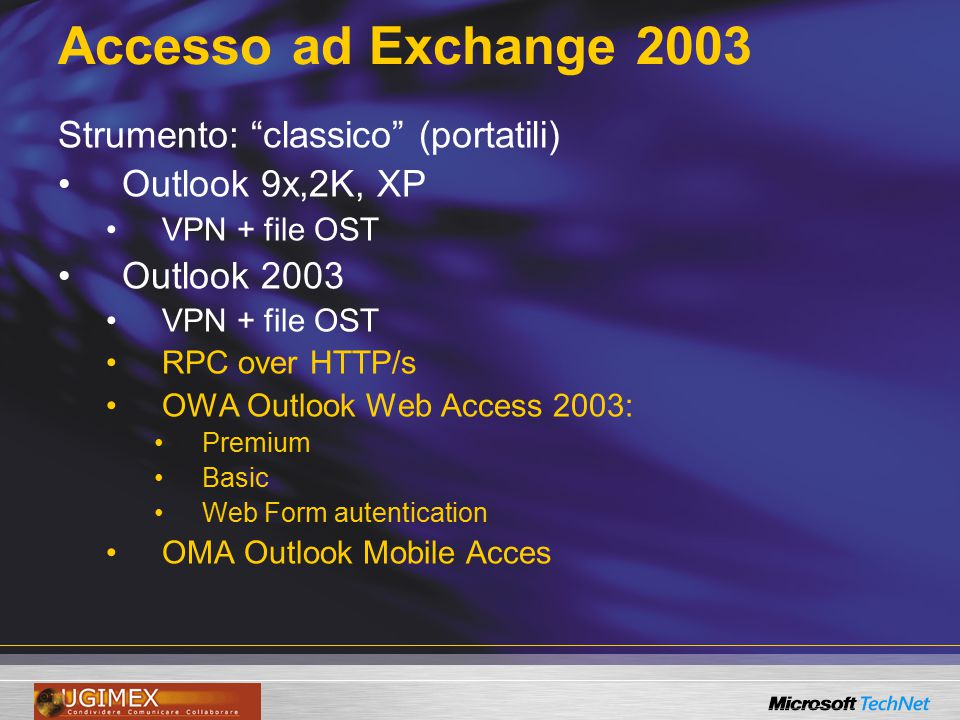 "Accesso ad Exchange 2003 Strumento: ""classico"" (portatili) Outlook 9x,2K, XP VPN + file OST Outlook 2003 VPN + file OST RPC over HTTP/s OWA Outlook We"