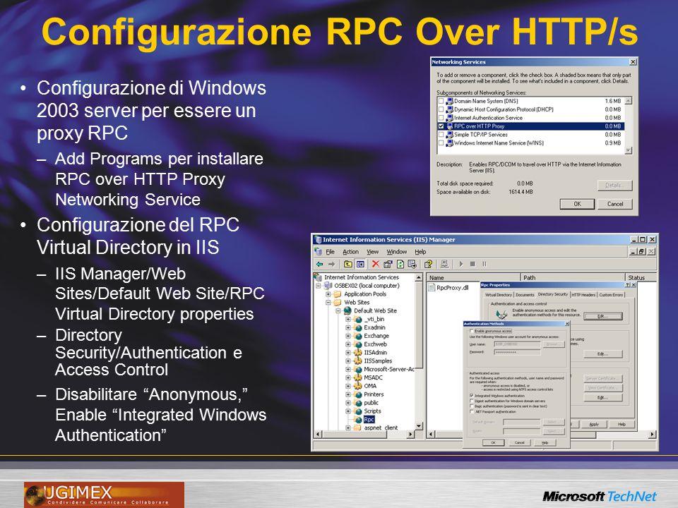 Configurazione RPC Over HTTP/s pre SP1 Sul Windows 2003 RPC Proxy Server / Front End –Configurazione delle porte HKEY_LOCAL_MACHINE\Software\Microsoft\Rpc\RpcProxy\ValidPorts –Nome NetBIOS e FQDN e relative porte per ogni server che userà le RPC proxy » :593; :6000-6004; RPC Proxy non utilizza DSAccess per conoscere i DC e GC