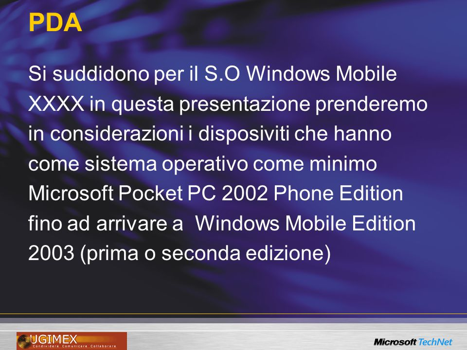 PDA Si suddidono per il S.O Windows Mobile XXXX in questa presentazione prenderemo in considerazioni i disposiviti che hanno come sistema operativo come minimo Microsoft Pocket PC 2002 Phone Edition fino ad arrivare a Windows Mobile Edition 2003 (prima o seconda edizione)
