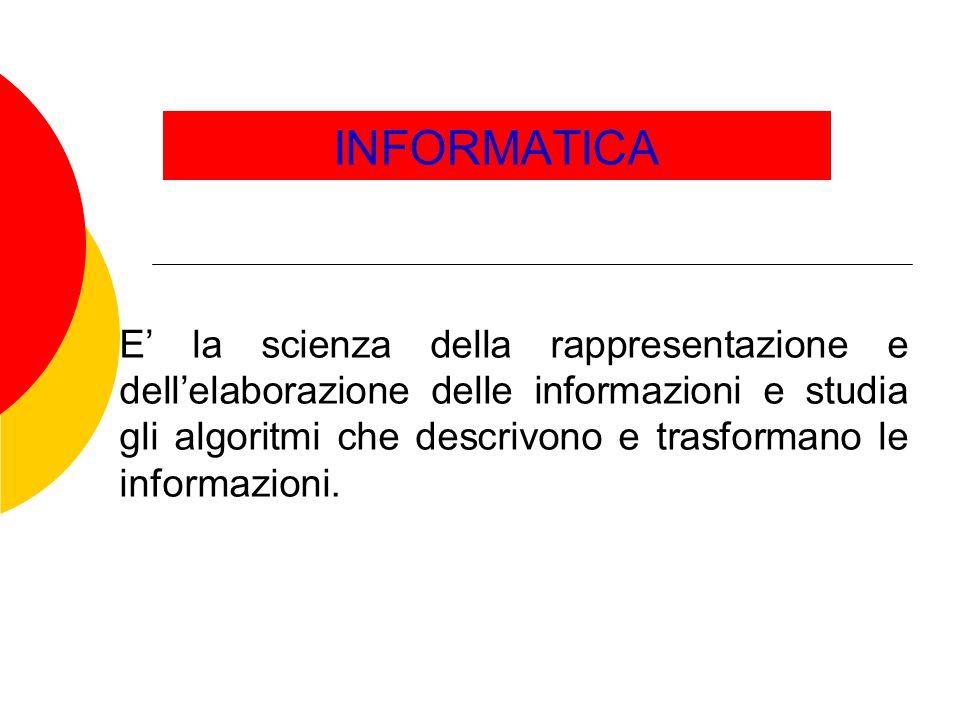INFORMATICA E' la scienza della rappresentazione e dell'elaborazione delle informazioni e studia gli algoritmi che descrivono e trasformano le informa