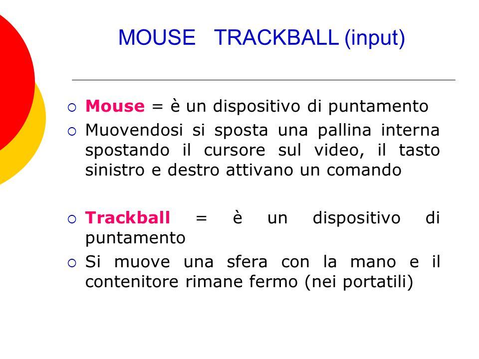 MOUSE TRACKBALL (input)  Mouse = è un dispositivo di puntamento  Muovendosi si sposta una pallina interna spostando il cursore sul video, il tasto s