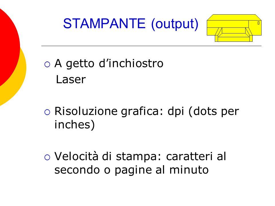 STAMPANTE (output)  A getto d'inchiostro Laser  Risoluzione grafica: dpi (dots per inches)  Velocità di stampa: caratteri al secondo o pagine al mi
