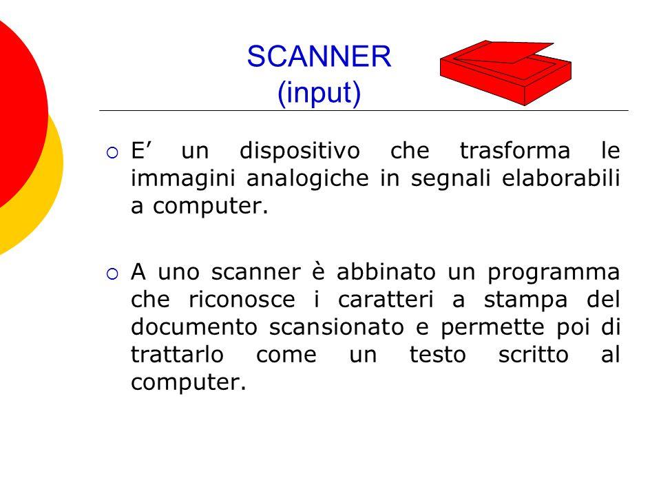 SCANNER (input)  E' un dispositivo che trasforma le immagini analogiche in segnali elaborabili a computer.  A uno scanner è abbinato un programma ch