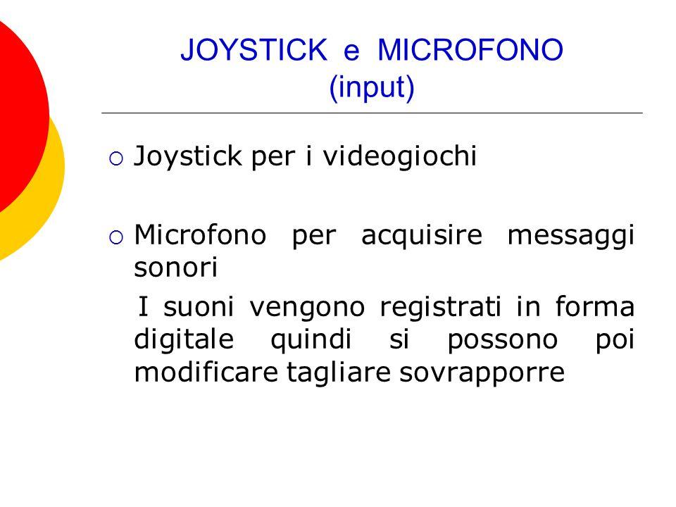 JOYSTICK e MICROFONO (input)  Joystick per i videogiochi  Microfono per acquisire messaggi sonori I suoni vengono registrati in forma digitale quind