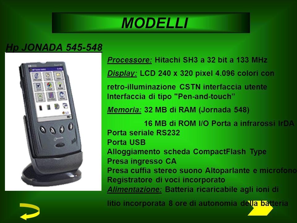 MODELLI Processore: Hitachi SH3 a 32 bit a 133 MHz Display: LCD 240 x 320 pixel 4.096 colori con retro-illuminazione CSTN interfaccia utente Interfaccia di tipo Pen-and-touch Memoria: 32 MB di RAM (Jornada 548) 16 MB di ROM I/O Porta a infrarossi IrDA Porta seriale RS232 Porta USB Alloggiamento scheda CompactFlash Type Presa ingresso CA Presa cuffia stereo suono Altoparlante e microfono Registratore di voci incorporato Alimentazione: Batteria ricaricabile agli ioni di litio incorporata 8 ore di autonomia della batteria Hp JONADA 545-548