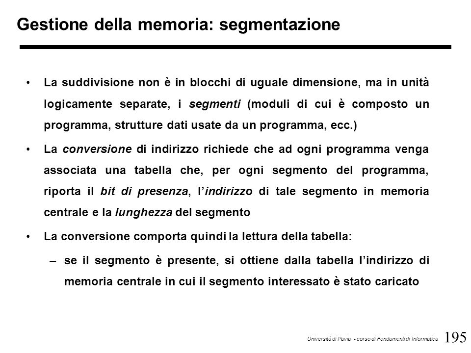 195 Università di Pavia - corso di Fondamenti di Informatica La suddivisione non è in blocchi di uguale dimensione, ma in unità logicamente separate, i segmenti (moduli di cui è composto un programma, strutture dati usate da un programma, ecc.) La conversione di indirizzo richiede che ad ogni programma venga associata una tabella che, per ogni segmento del programma, riporta il bit di presenza, l'indirizzo di tale segmento in memoria centrale e la lunghezza del segmento La conversione comporta quindi la lettura della tabella: –se il segmento è presente, si ottiene dalla tabella l'indirizzo di memoria centrale in cui il segmento interessato è stato caricato Gestione della memoria: segmentazione