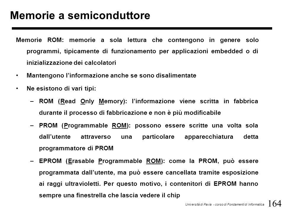 164 Università di Pavia - corso di Fondamenti di Informatica Memorie a semiconduttore Memorie ROM: memorie a sola lettura che contengono in genere solo programmi, tipicamente di funzionamento per applicazioni embedded o di inizializzazione dei calcolatori Mantengono l'informazione anche se sono disalimentate Ne esistono di vari tipi: –ROM (Read Only Memory): l'informazione viene scritta in fabbrica durante il processo di fabbricazione e non è più modificabile –PROM (Programmable ROM): possono essere scritte una volta sola dall'utente attraverso una particolare apparecchiatura detta programmatore di PROM –EPROM (Erasable Programmable ROM): come la PROM, può essere programmata dall'utente, ma può essere cancellata tramite esposizione ai raggi ultravioletti.