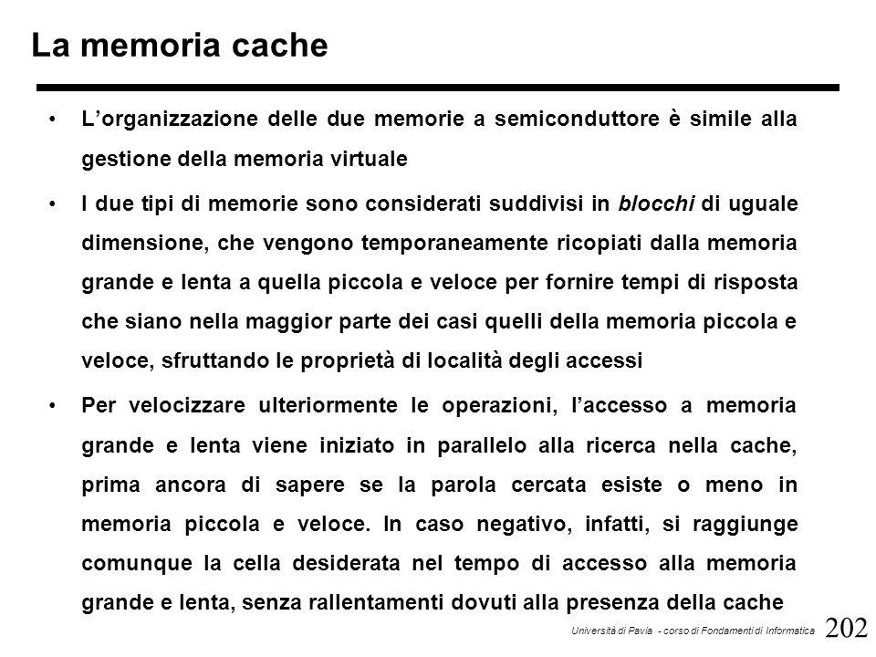 202 Università di Pavia - corso di Fondamenti di Informatica La memoria cache L'organizzazione delle due memorie a semiconduttore è simile alla gestione della memoria virtuale I due tipi di memorie sono considerati suddivisi in blocchi di uguale dimensione, che vengono temporaneamente ricopiati dalla memoria grande e lenta a quella piccola e veloce per fornire tempi di risposta che siano nella maggior parte dei casi quelli della memoria piccola e veloce, sfruttando le proprietà di località degli accessi Per velocizzare ulteriormente le operazioni, l'accesso a memoria grande e lenta viene iniziato in parallelo alla ricerca nella cache, prima ancora di sapere se la parola cercata esiste o meno in memoria piccola e veloce.