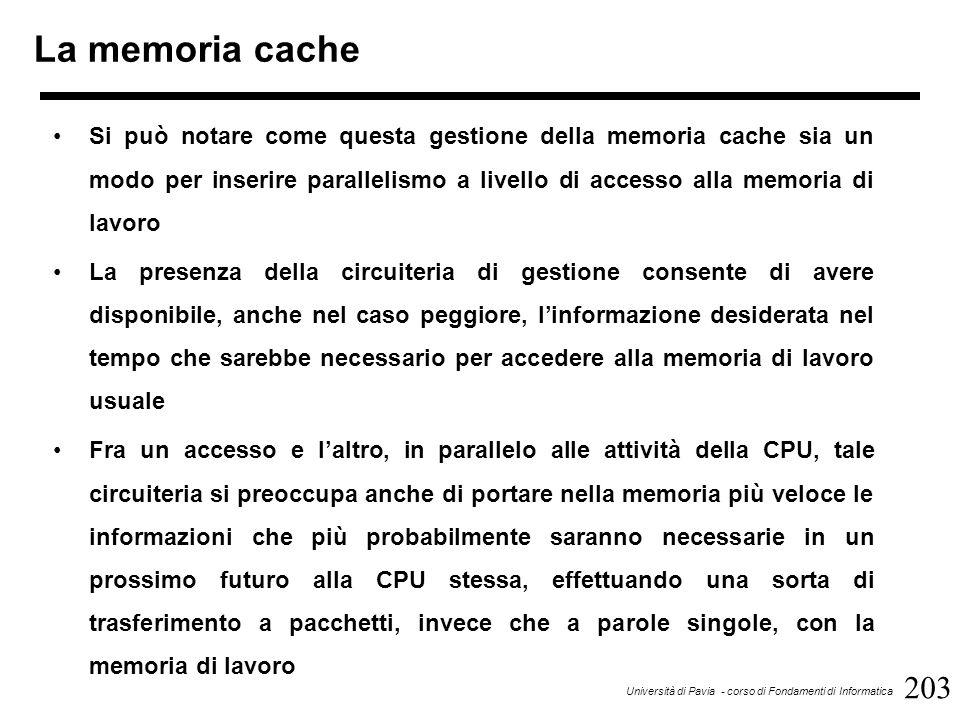 203 Università di Pavia - corso di Fondamenti di Informatica La memoria cache Si può notare come questa gestione della memoria cache sia un modo per inserire parallelismo a livello di accesso alla memoria di lavoro La presenza della circuiteria di gestione consente di avere disponibile, anche nel caso peggiore, l'informazione desiderata nel tempo che sarebbe necessario per accedere alla memoria di lavoro usuale Fra un accesso e l'altro, in parallelo alle attività della CPU, tale circuiteria si preoccupa anche di portare nella memoria più veloce le informazioni che più probabilmente saranno necessarie in un prossimo futuro alla CPU stessa, effettuando una sorta di trasferimento a pacchetti, invece che a parole singole, con la memoria di lavoro