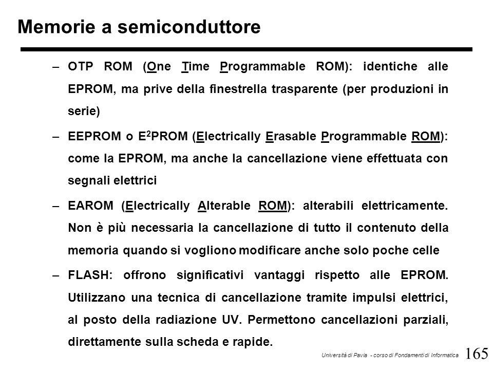 165 Università di Pavia - corso di Fondamenti di Informatica Memorie a semiconduttore –OTP ROM (One Time Programmable ROM): identiche alle EPROM, ma prive della finestrella trasparente (per produzioni in serie) –EEPROM o E 2 PROM (Electrically Erasable Programmable ROM): come la EPROM, ma anche la cancellazione viene effettuata con segnali elettrici –EAROM (Electrically Alterable ROM): alterabili elettricamente.